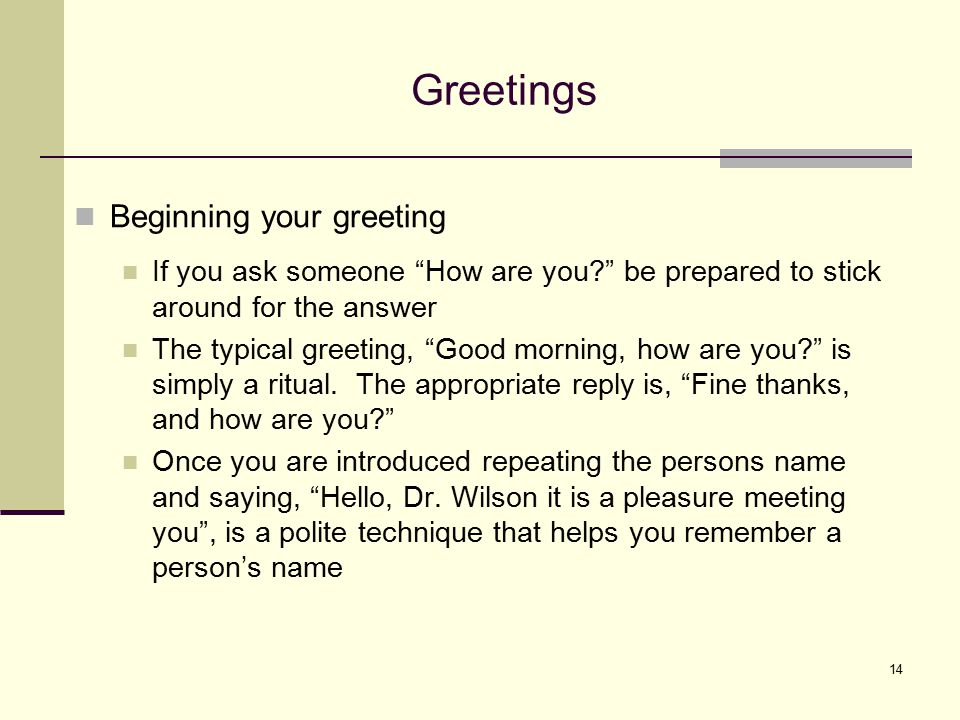 "14 Greetings Beginning your greeting If you ask someone ""How are you?"" be prepared to stick around for the answer The typical greeting, ""Good morning,"