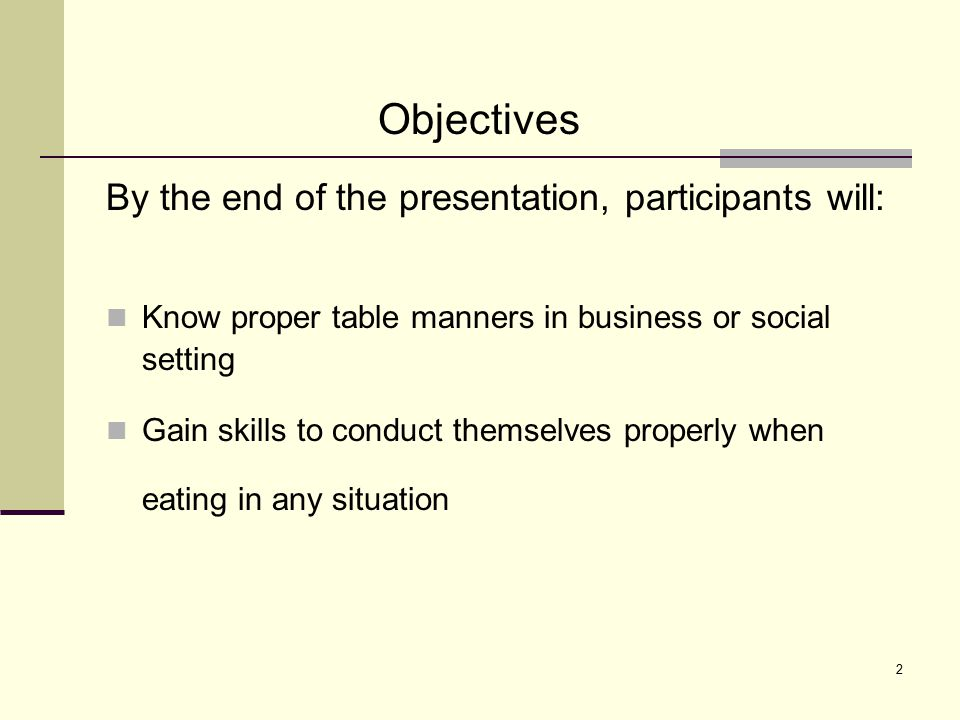 2 By the end of the presentation, participants will: Know proper table manners in business or social setting Gain skills to conduct themselves properl