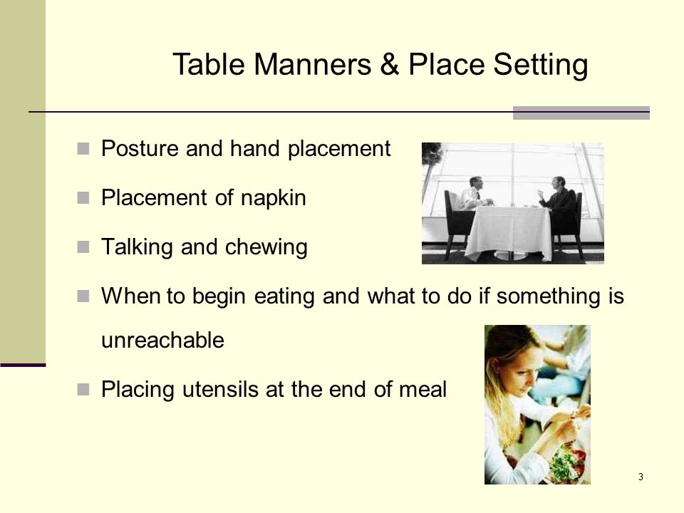 3 Posture and hand placement Placement of napkin Talking and chewing When to begin eating and what to do if something is unreachable Placing utensils