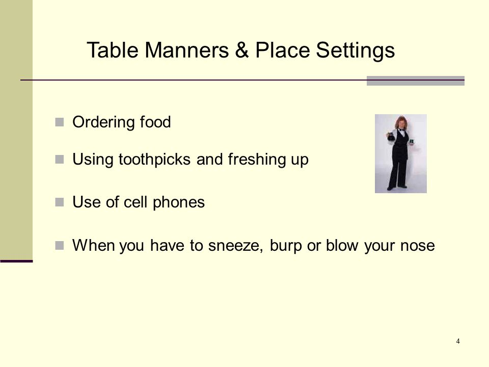 5 Proper placement of utensils when setting table American style and European style to hold utensils When food is served family style When presented with a finger bowl at the end of the meal Serving yourself butter and placement of the butter knife Table Manners &Place Setting