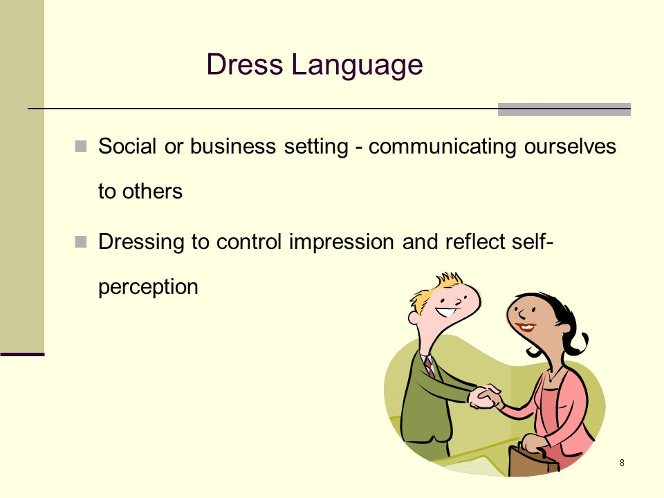 8 Dress Language Social or business setting - communicating ourselves to others Dressing to control impression and reflect self- perception