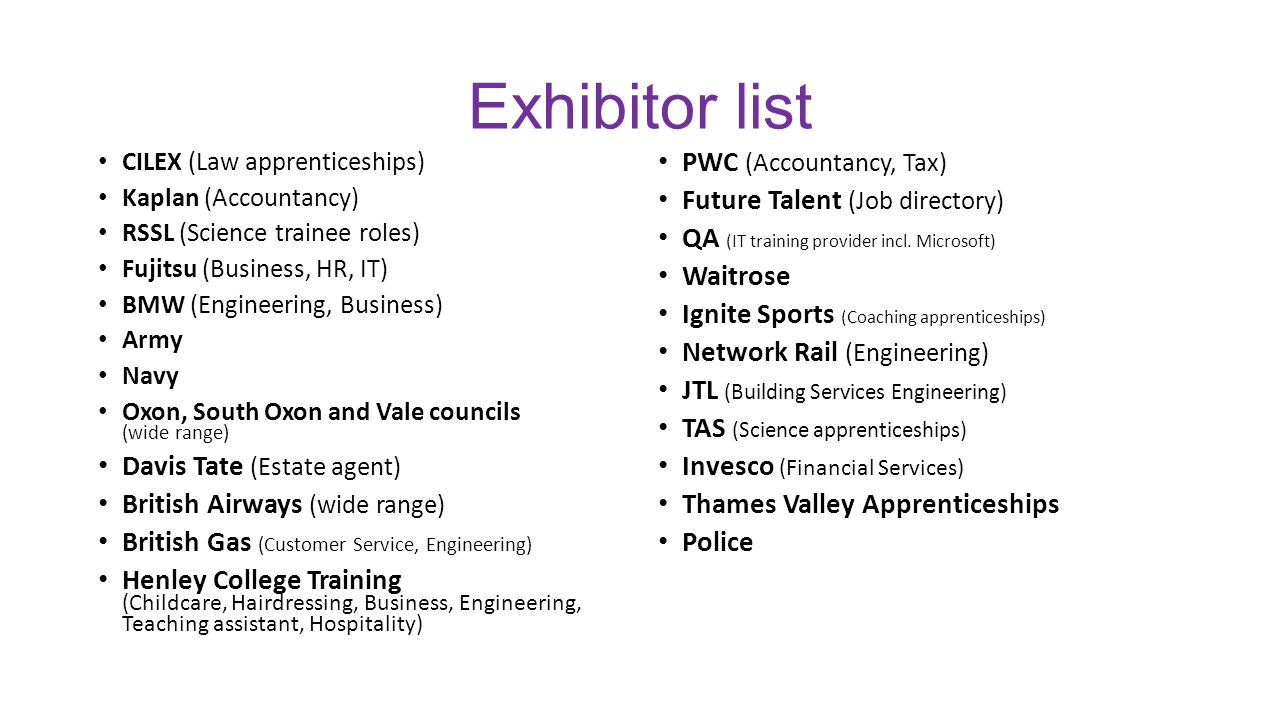 Exhibitor list CILEX (Law apprenticeships) Kaplan (Accountancy) RSSL (Science trainee roles) Fujitsu (Business, HR, IT) BMW (Engineering, Business) Army Navy Oxon, South Oxon and Vale councils (wide range) Davis Tate (Estate agent) British Airways (wide range) British Gas (Customer Service, Engineering) Henley College Training (Childcare, Hairdressing, Business, Engineering, Teaching assistant, Hospitality) PWC (Accountancy, Tax) Future Talent (Job directory) QA (IT training provider incl.