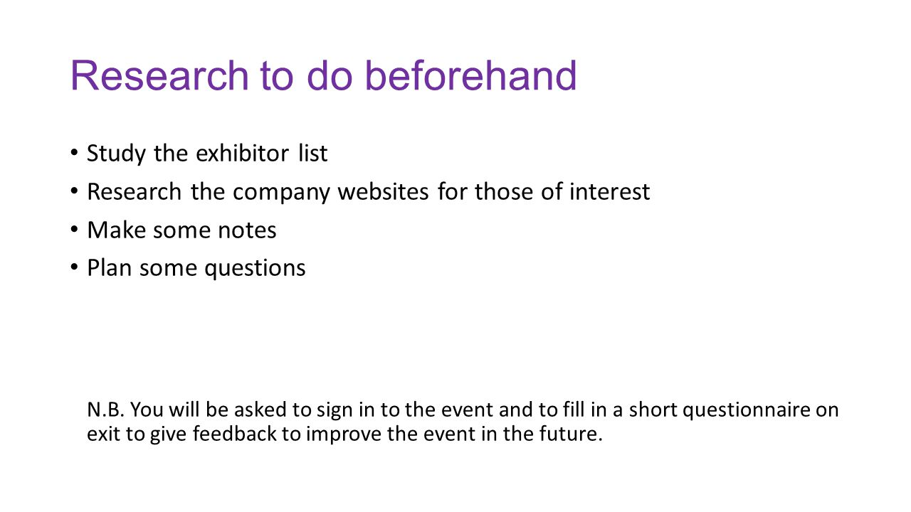 Research to do beforehand Study the exhibitor list Research the company websites for those of interest Make some notes Plan some questions N.B. You wi