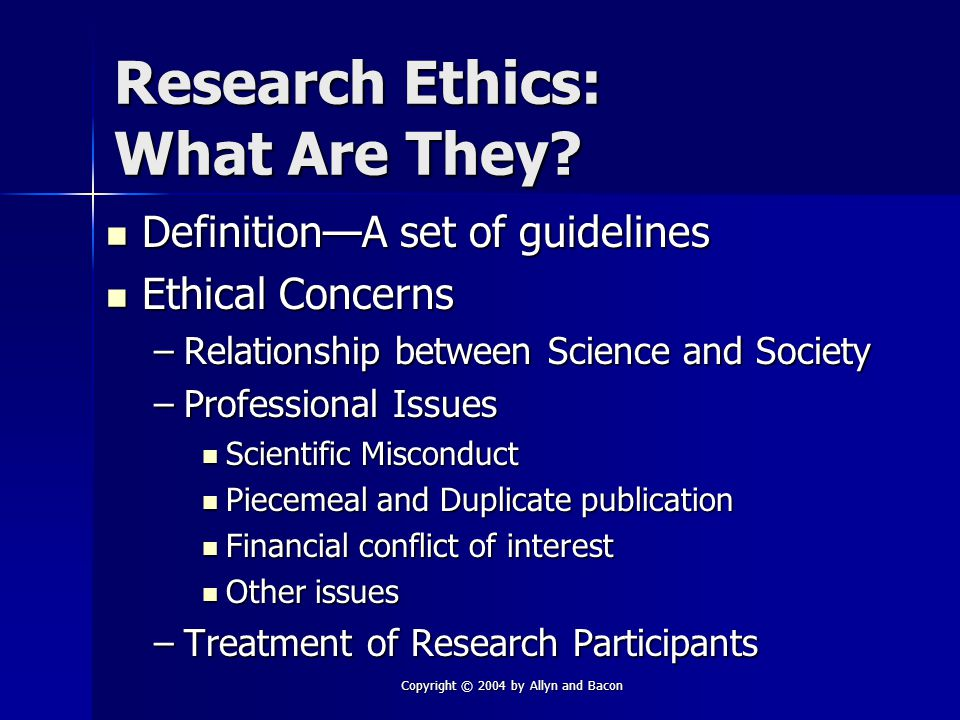 Copyright © 2004 by Allyn and Bacon Ethical Dilemma Definition—deciding if the benefit of the research is greater than the cost to the participants Definition—deciding if the benefit of the research is greater than the cost to the participants Role of the IRB Role of the IRB –Use of the decision-plane model for making decisions