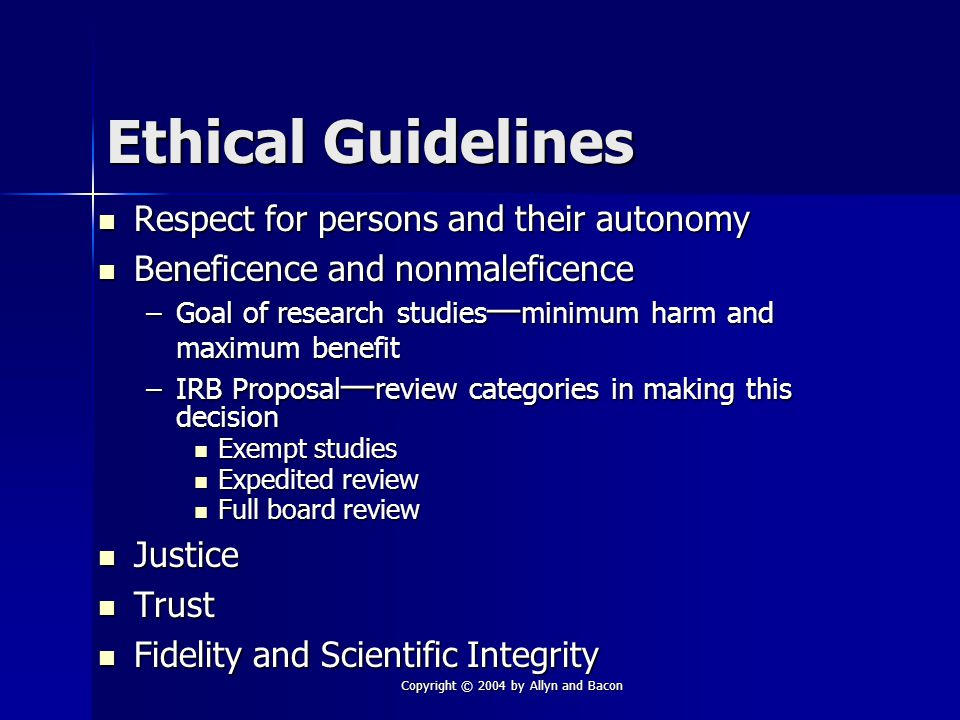 Copyright © 2004 by Allyn and Bacon Ethical Guidelines Respect for persons and their autonomy Respect for persons and their autonomy Beneficence and nonmaleficence Beneficence and nonmaleficence –Goal of research studies — minimum harm and maximum benefit –IRB Proposal — review categories in making this decision Exempt studies Exempt studies Expedited review Expedited review Full board review Full board review Justice Justice Trust Trust Fidelity and Scientific Integrity Fidelity and Scientific Integrity