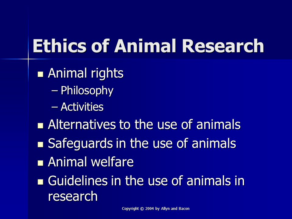 Copyright © 2004 by Allyn and Bacon Ethics of Animal Research Animal rights Animal rights –Philosophy –Activities Alternatives to the use of animals Alternatives to the use of animals Safeguards in the use of animals Safeguards in the use of animals Animal welfare Animal welfare Guidelines in the use of animals in research Guidelines in the use of animals in research