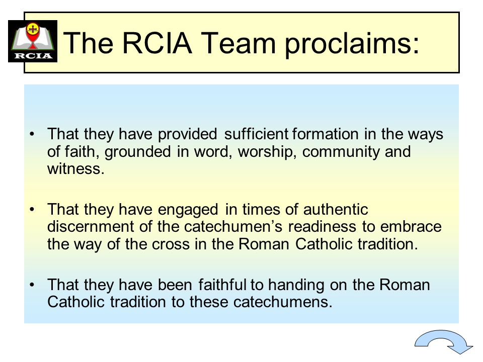 The RCIA Team proclaims: That they have provided sufficient formation in the ways of faith, grounded in word, worship, community and witness.