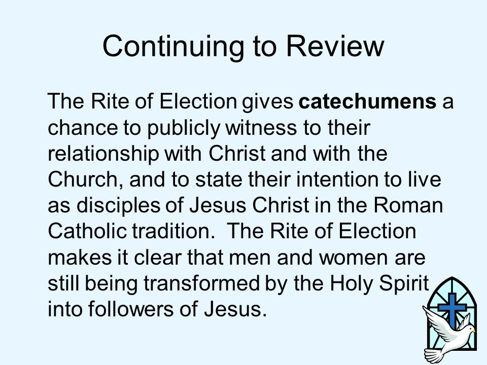 Continuing to Review The Rite of Election gives catechumens a chance to publicly witness to their relationship with Christ and with the Church, and to state their intention to live as disciples of Jesus Christ in the Roman Catholic tradition.