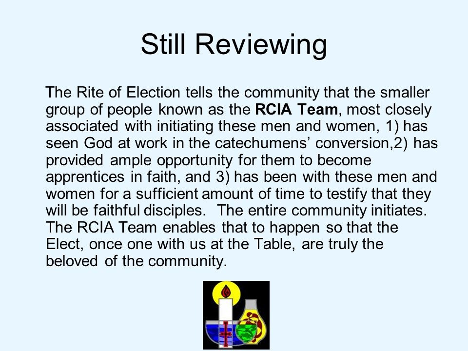Still Reviewing The Rite of Election tells the community that the smaller group of people known as the RCIA Team, most closely associated with initiating these men and women, 1) has seen God at work in the catechumens' conversion,2) has provided ample opportunity for them to become apprentices in faith, and 3) has been with these men and women for a sufficient amount of time to testify that they will be faithful disciples.