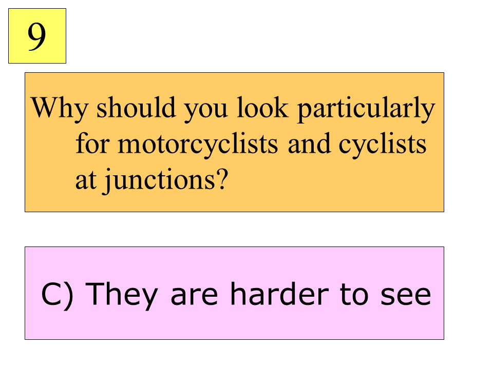 Why should you look particularly for motorcyclists and cyclists at junctions? 9 C) They are harder to see