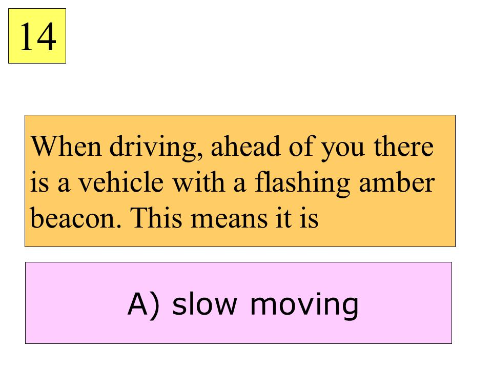When driving, ahead of you there is a vehicle with a flashing amber beacon. This means it is 14 A) slow moving