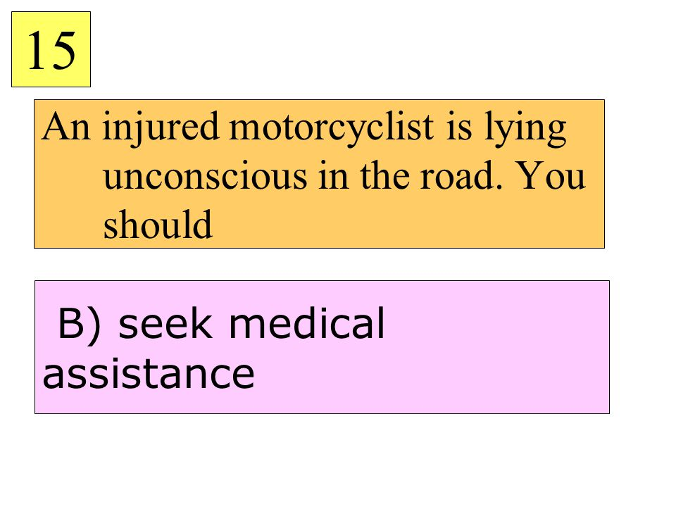 An injured motorcyclist is lying unconscious in the road. You should 15 B) seek medical assistance