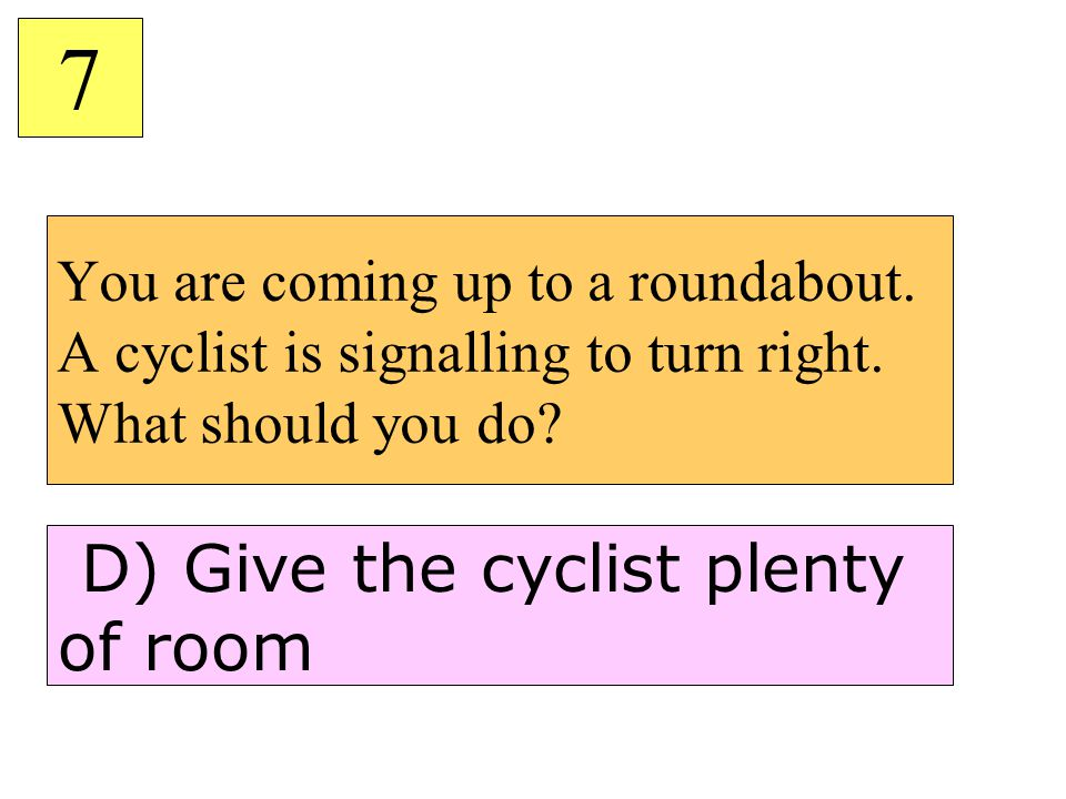 You are coming up to a roundabout. A cyclist is signalling to turn right. What should you do? 7 D) Give the cyclist plenty of room