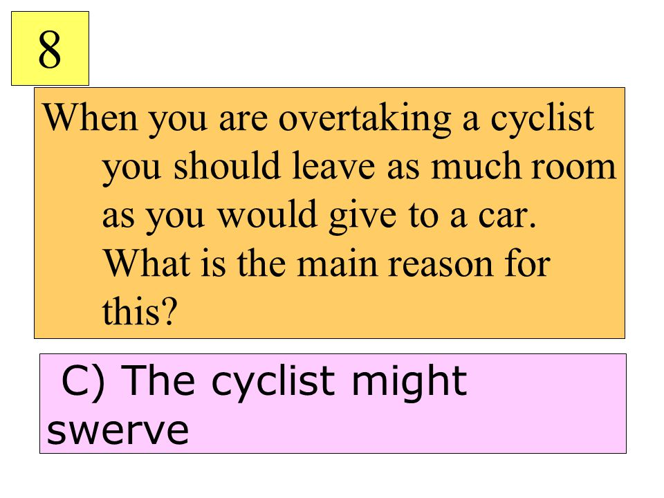 When you are overtaking a cyclist you should leave as much room as you would give to a car. What is the main reason for this? 8 C) The cyclist might s