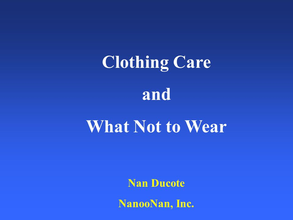 Clothing Care and What Not to Wear Nan Ducote NanooNan, Inc.