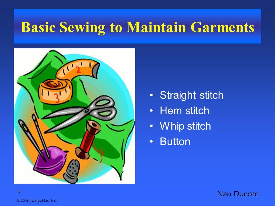 10 © 2008 NanooNan, Inc. Nan Ducote Basic Sewing to Maintain Garments Straight stitch Hem stitch Whip stitch Button