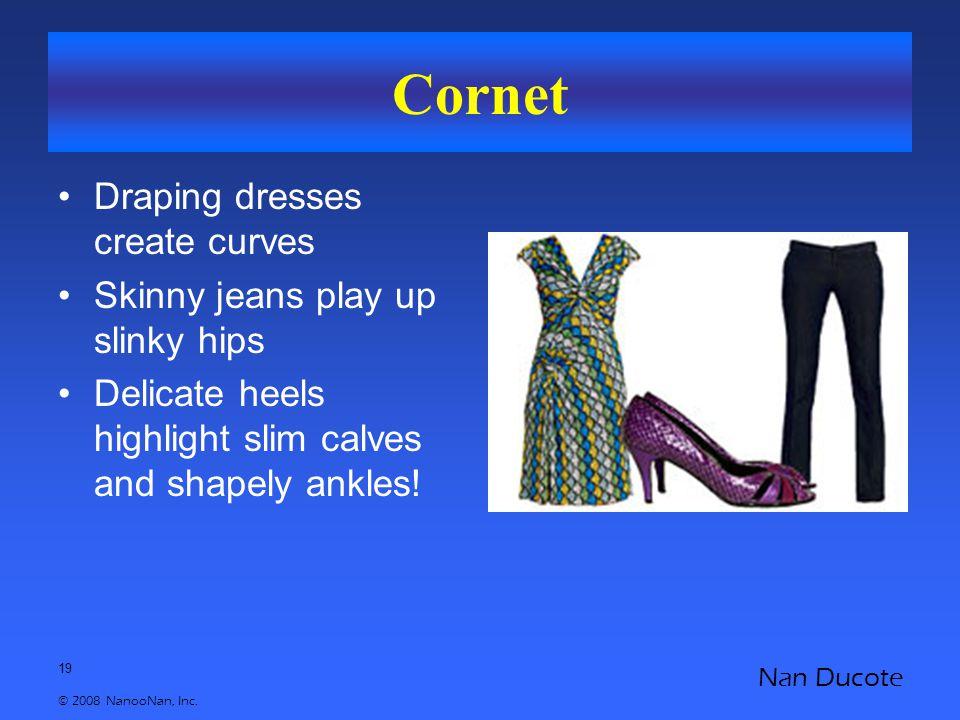 19 © 2008 NanooNan, Inc. Nan Ducote Cornet Draping dresses create curves Skinny jeans play up slinky hips Delicate heels highlight slim calves and sha