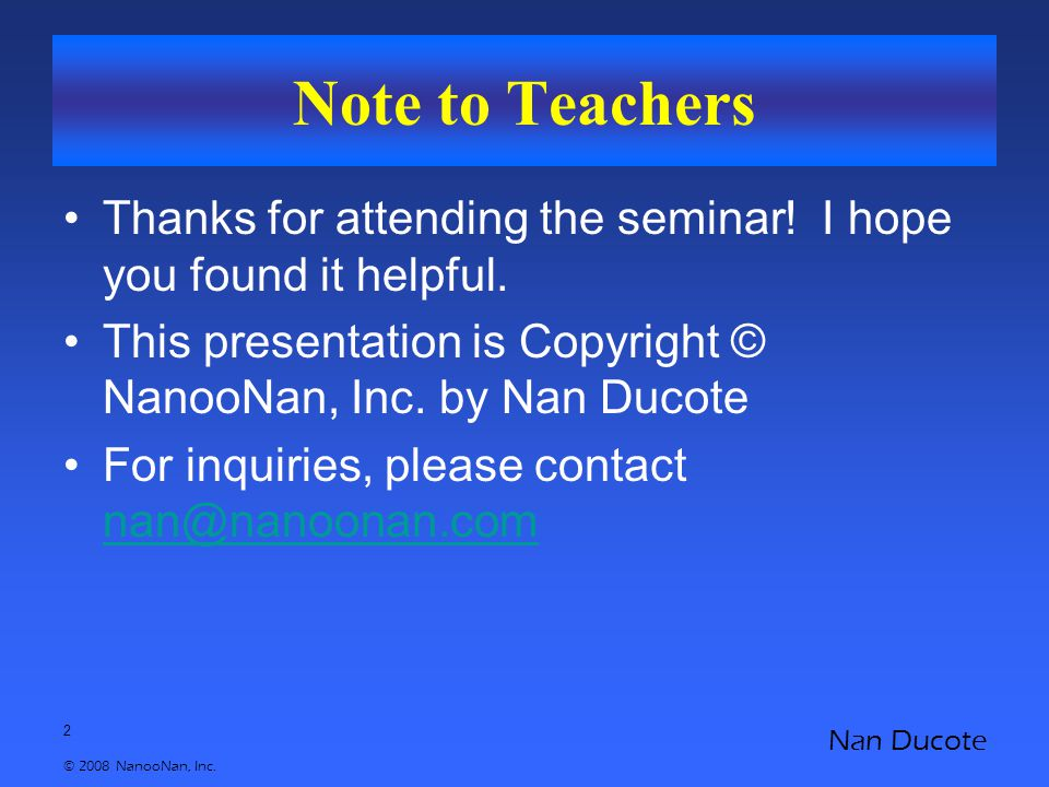 2 © 2008 NanooNan, Inc. Nan Ducote Note to Teachers Thanks for attending the seminar! I hope you found it helpful. This presentation is Copyright © Na