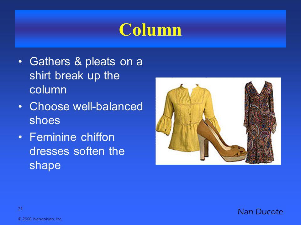 21 © 2008 NanooNan, Inc. Nan Ducote Column Gathers & pleats on a shirt break up the column Choose well-balanced shoes Feminine chiffon dresses soften