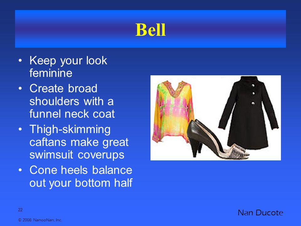 22 © 2008 NanooNan, Inc. Nan Ducote Bell Keep your look feminine Create broad shoulders with a funnel neck coat Thigh-skimming caftans make great swim