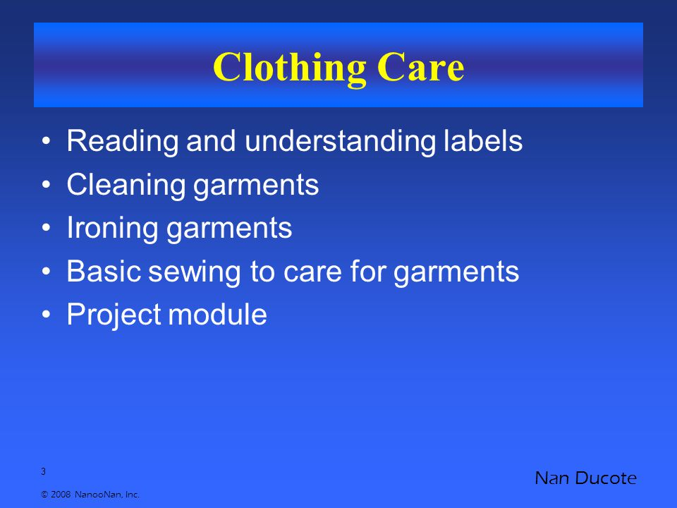 3 © 2008 NanooNan, Inc. Nan Ducote Clothing Care Reading and understanding labels Cleaning garments Ironing garments Basic sewing to care for garments