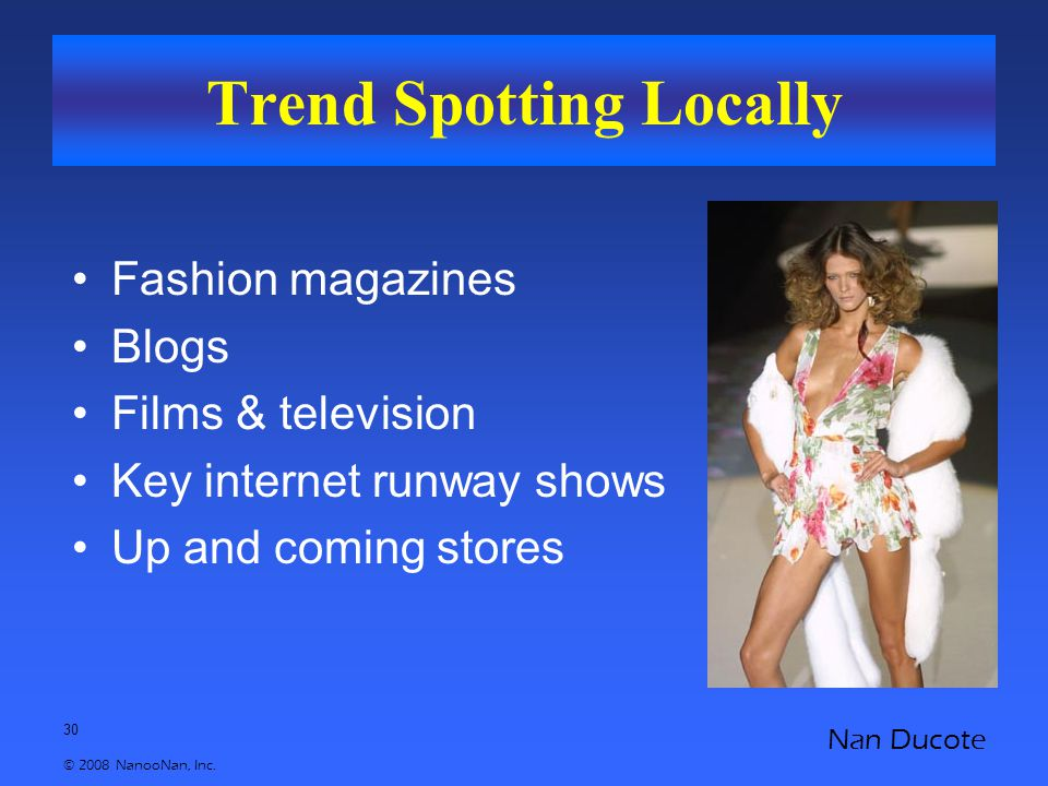 30 © 2008 NanooNan, Inc. Nan Ducote Trend Spotting Locally Fashion magazines Blogs Films & television Key internet runway shows Up and coming stores