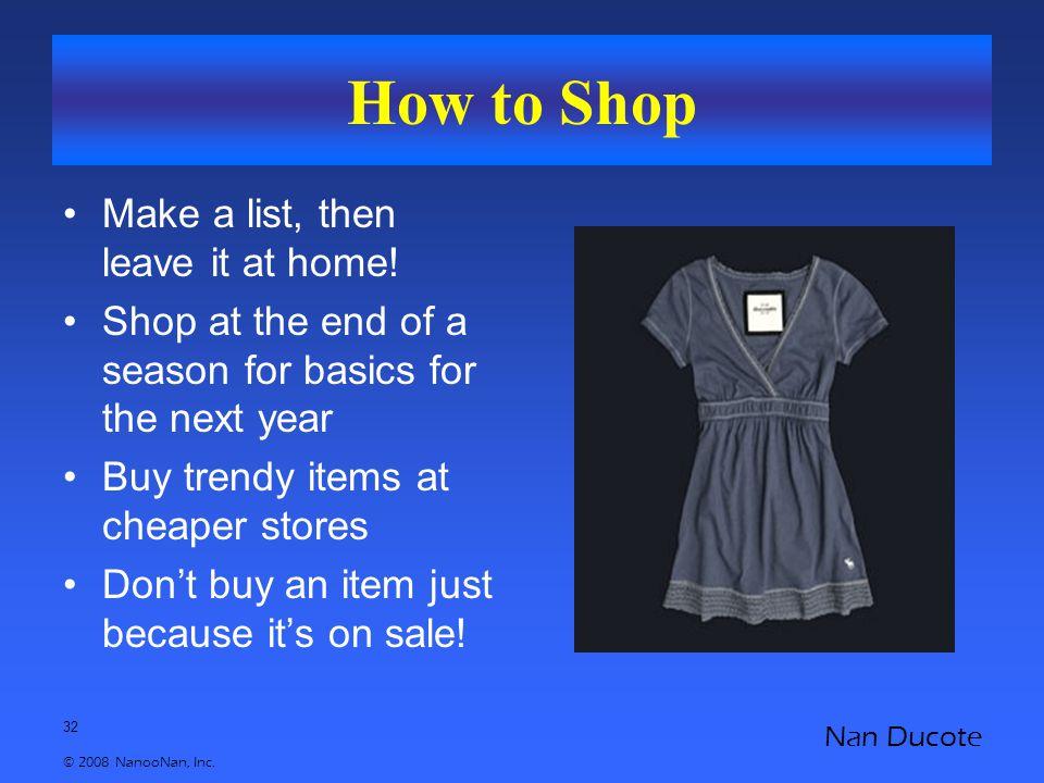 32 © 2008 NanooNan, Inc. Nan Ducote How to Shop Make a list, then leave it at home.