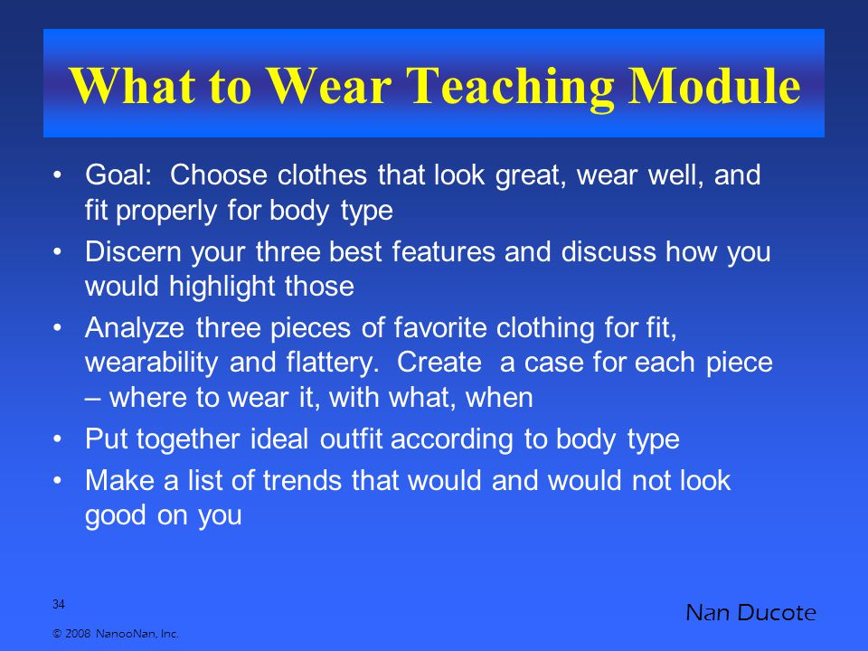 34 © 2008 NanooNan, Inc. Nan Ducote What to Wear Teaching Module Goal: Choose clothes that look great, wear well, and fit properly for body type Disce
