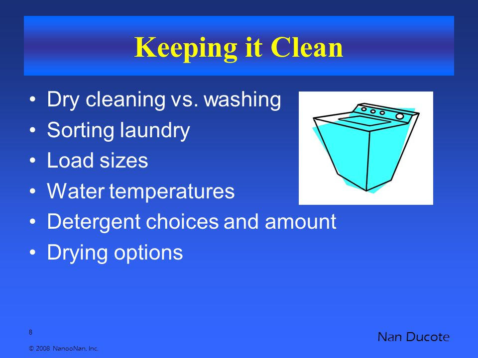8 © 2008 NanooNan, Inc. Nan Ducote Keeping it Clean Dry cleaning vs. washing Sorting laundry Load sizes Water temperatures Detergent choices and amoun