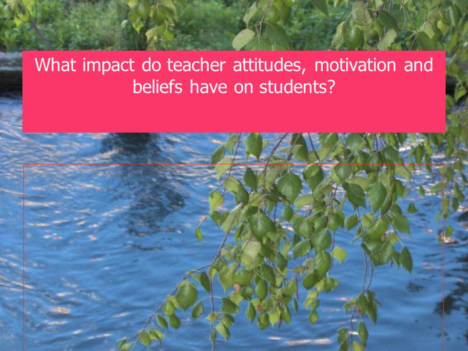 .. What impact do teacher attitudes, motivation and beliefs have on students