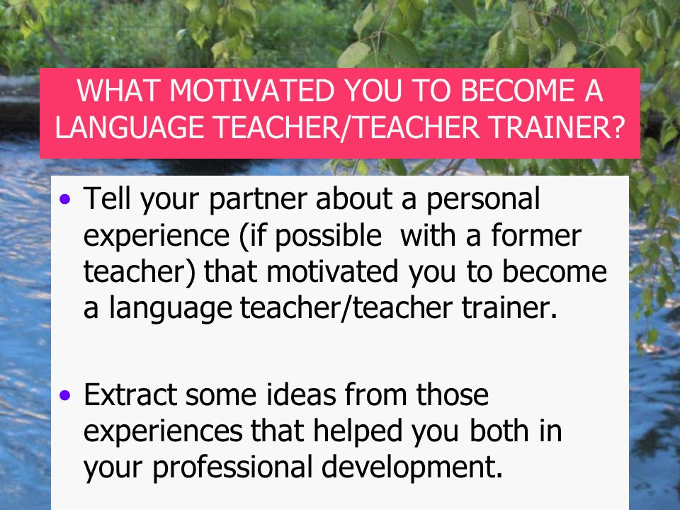 WHAT MOTIVATED YOU TO BECOME A LANGUAGE TEACHER/TEACHER TRAINER.