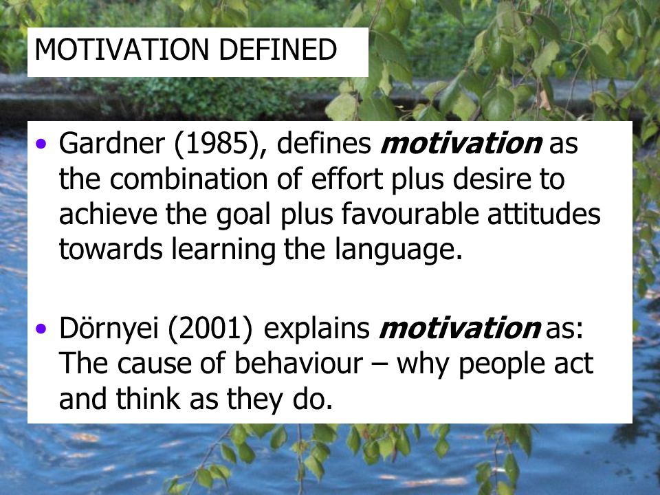MOTIVATION DEFINED Gardner (1985), defines motivation as the combination of effort plus desire to achieve the goal plus favourable attitudes towards learning the language.