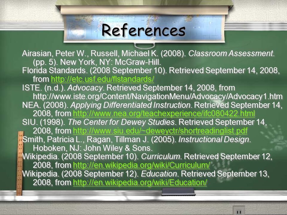 References Airasian, Peter W., Russell, Michael K. (2008). Classroom Assessment. (pp. 5). New York, NY: McGraw-Hill. Florida Standards. (2008 Septembe