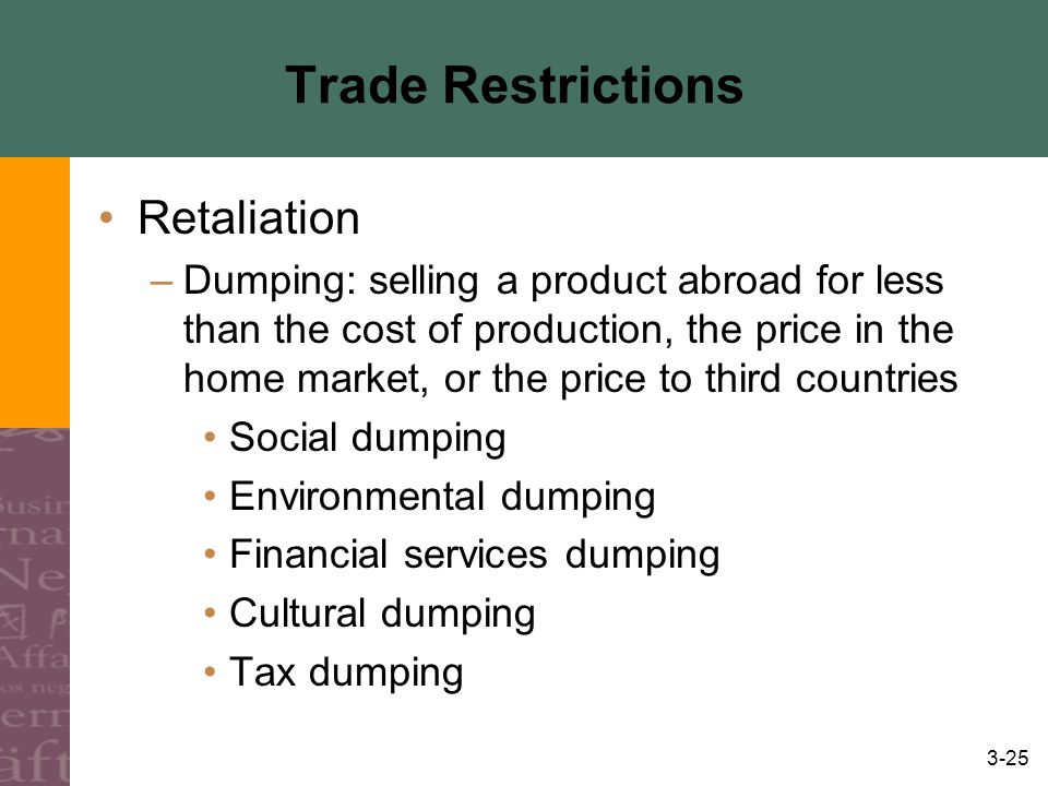 3-25 Trade Restrictions Retaliation –Dumping: selling a product abroad for less than the cost of production, the price in the home market, or the price to third countries Social dumping Environmental dumping Financial services dumping Cultural dumping Tax dumping