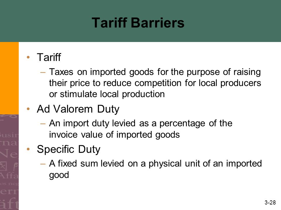 3-28 Tariff Barriers Tariff –Taxes on imported goods for the purpose of raising their price to reduce competition for local producers or stimulate local production Ad Valorem Duty –An import duty levied as a percentage of the invoice value of imported goods Specific Duty –A fixed sum levied on a physical unit of an imported good