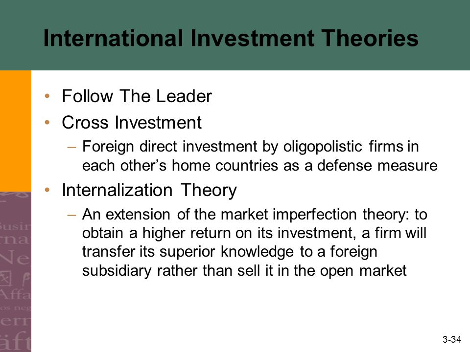 3-34 International Investment Theories Follow The Leader Cross Investment –Foreign direct investment by oligopolistic firms in each other's home countries as a defense measure Internalization Theory –An extension of the market imperfection theory: to obtain a higher return on its investment, a firm will transfer its superior knowledge to a foreign subsidiary rather than sell it in the open market