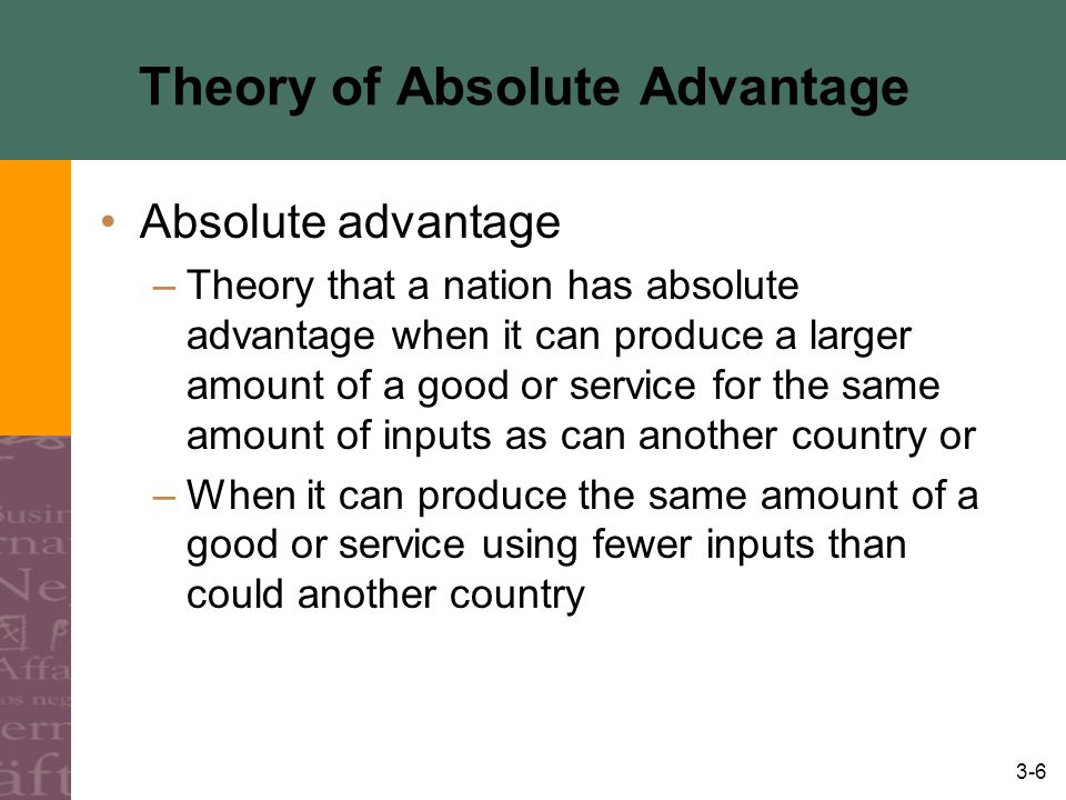 3-6 Theory of Absolute Advantage Absolute advantage –Theory that a nation has absolute advantage when it can produce a larger amount of a good or service for the same amount of inputs as can another country or –When it can produce the same amount of a good or service using fewer inputs than could another country