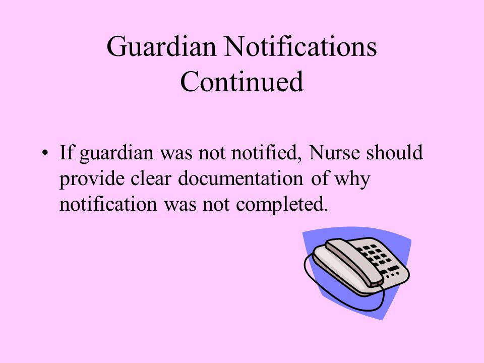 Guardian Notifications Continued If guardian was not notified, Nurse should provide clear documentation of why notification was not completed.