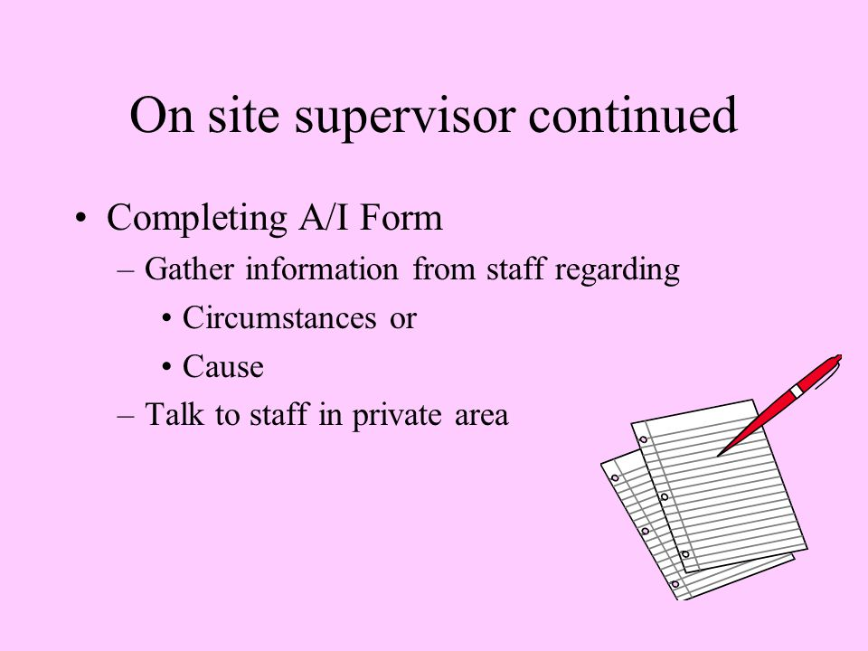On site supervisor continued Completing A/I Form –Gather information from staff regarding Circumstances or Cause –Talk to staff in private area