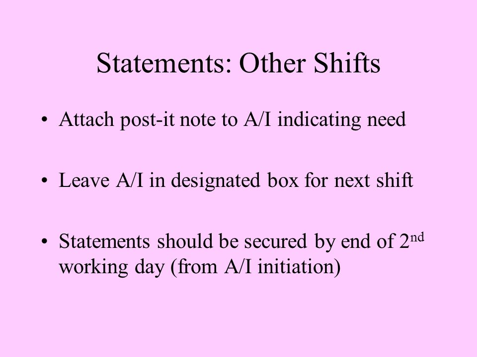 Statements: Other Shifts Attach post-it note to A/I indicating need Leave A/I in designated box for next shift Statements should be secured by end of 2 nd working day (from A/I initiation)