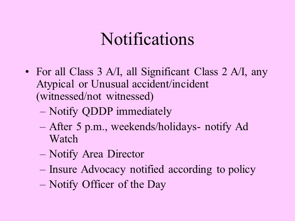 Notifications For all Class 3 A/I, all Significant Class 2 A/I, any Atypical or Unusual accident/incident (witnessed/not witnessed) –Notify QDDP immediately –After 5 p.m., weekends/holidays- notify Ad Watch –Notify Area Director –Insure Advocacy notified according to policy –Notify Officer of the Day