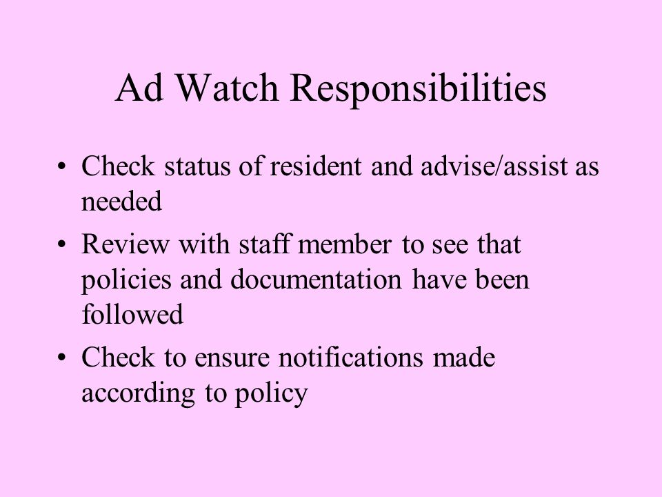 Ad Watch Responsibilities Check status of resident and advise/assist as needed Review with staff member to see that policies and documentation have been followed Check to ensure notifications made according to policy