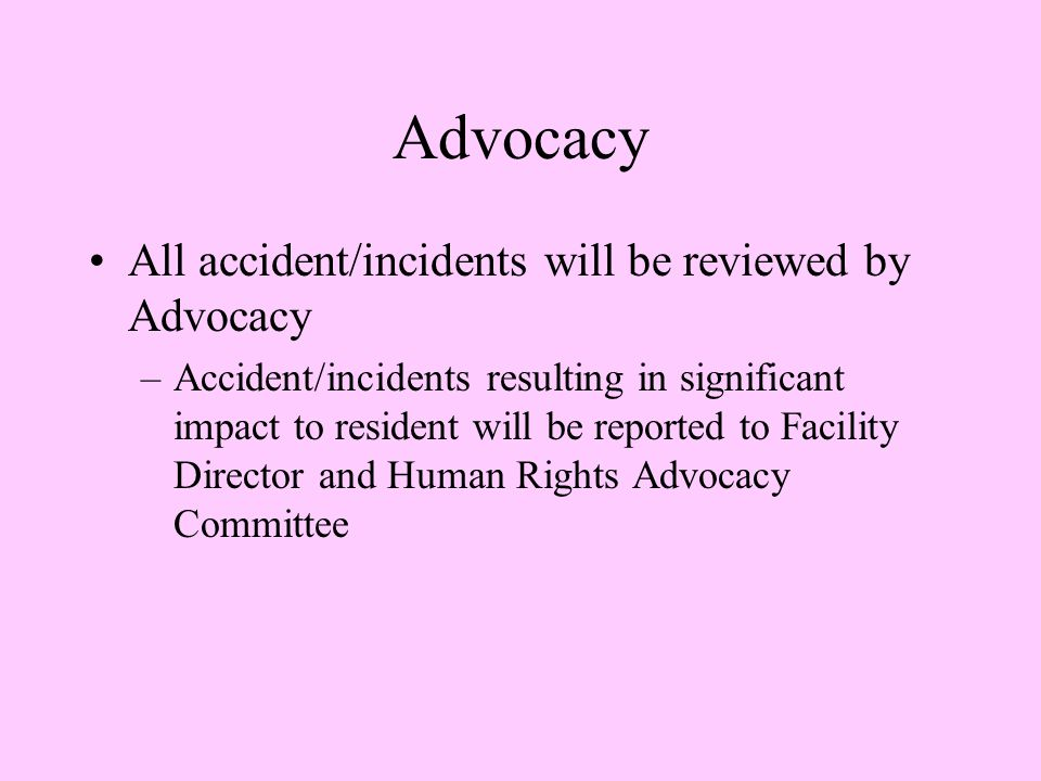 Advocacy All accident/incidents will be reviewed by Advocacy –Accident/incidents resulting in significant impact to resident will be reported to Facility Director and Human Rights Advocacy Committee