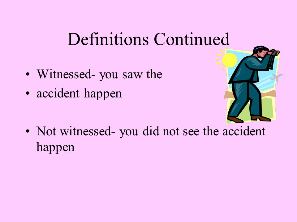 Definitions Continued Witnessed- you saw the accident happen Not witnessed- you did not see the accident happen