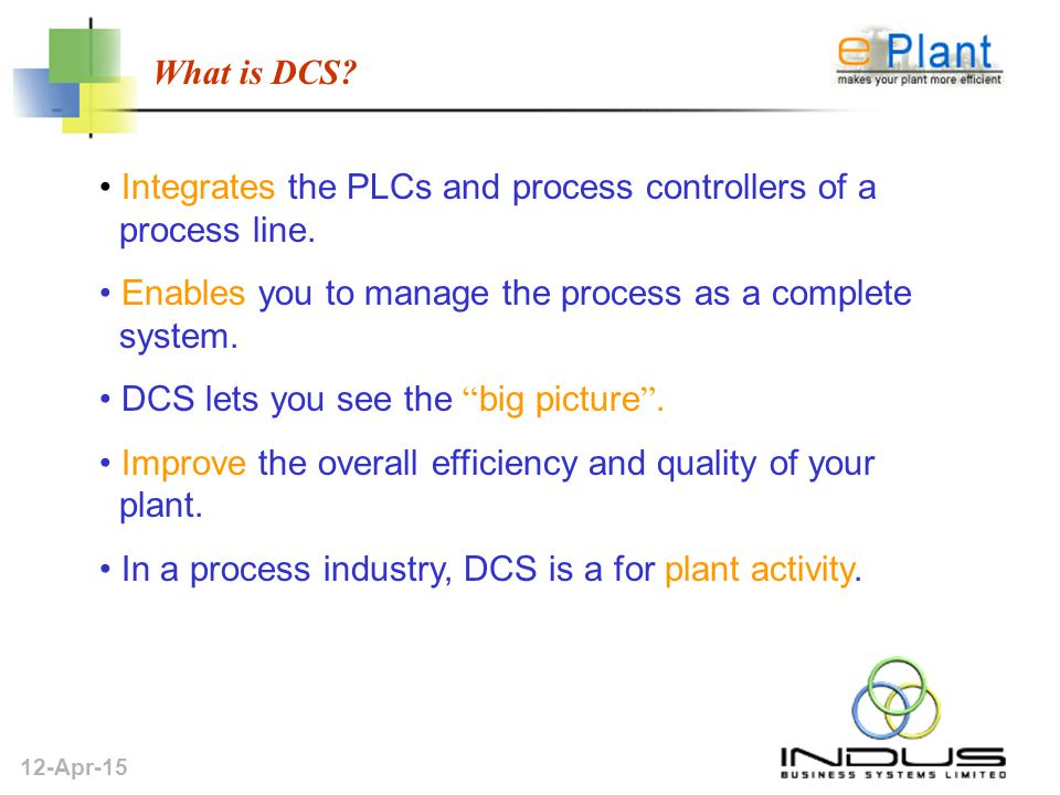 12-Apr-15 What is DCS. Integrates the PLCs and process controllers of a process line.