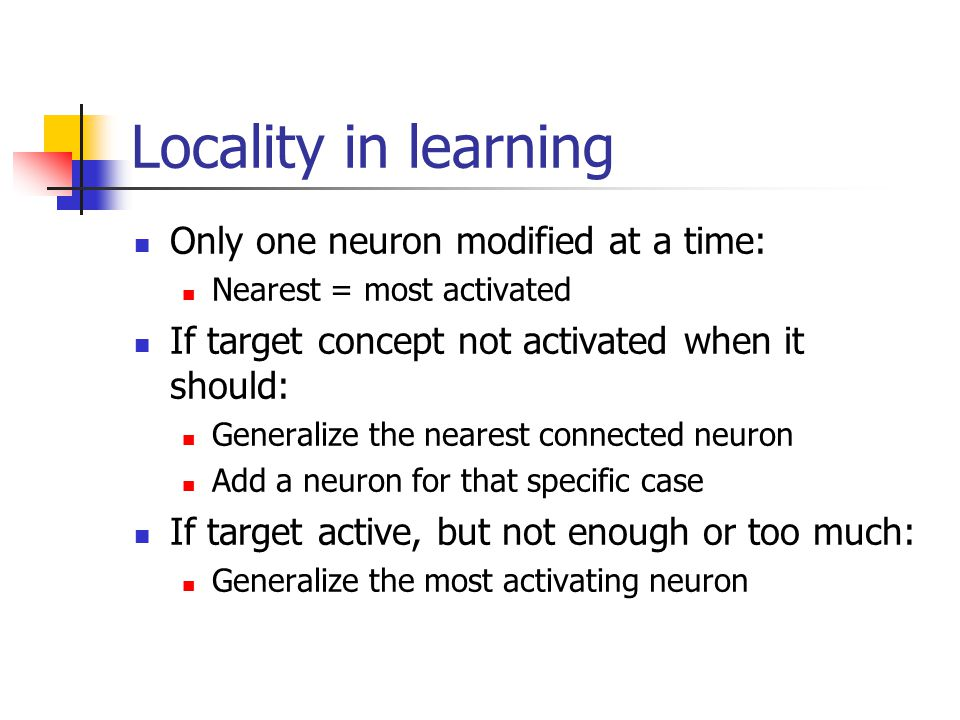 Locality in learning Only one neuron modified at a time: Nearest = most activated If target concept not activated when it should: Generalize the neare