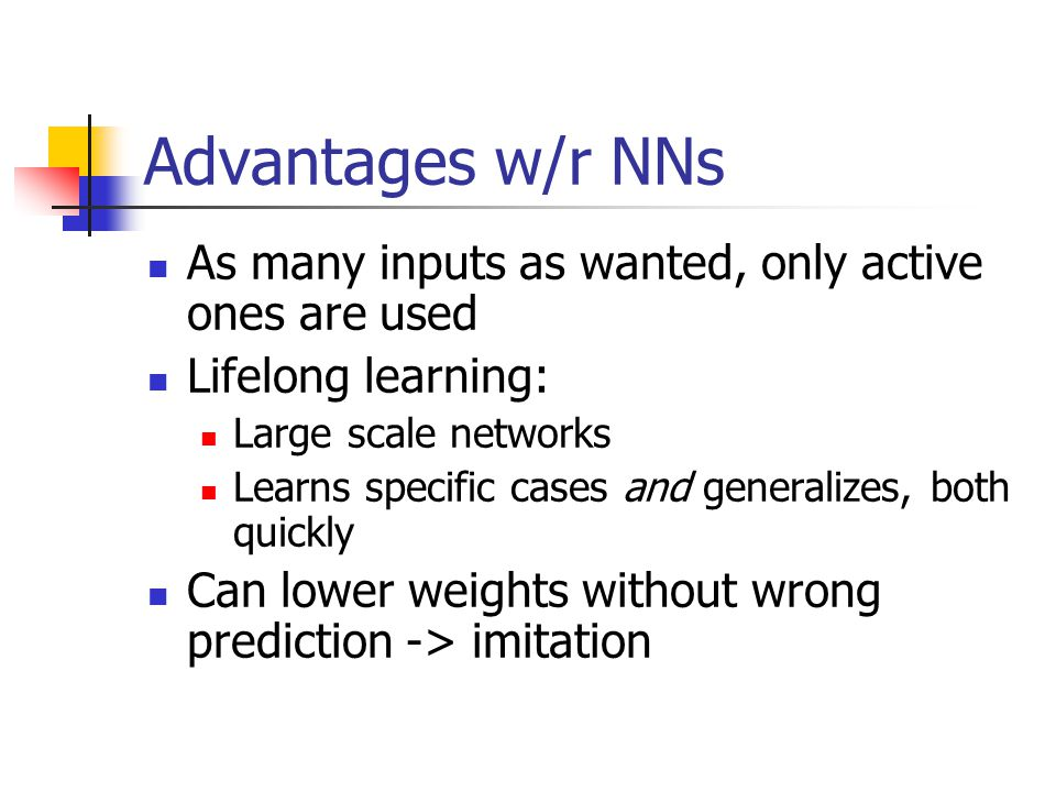 Advantages w/r NNs As many inputs as wanted, only active ones are used Lifelong learning: Large scale networks Learns specific cases and generalizes, both quickly Can lower weights without wrong prediction -> imitation