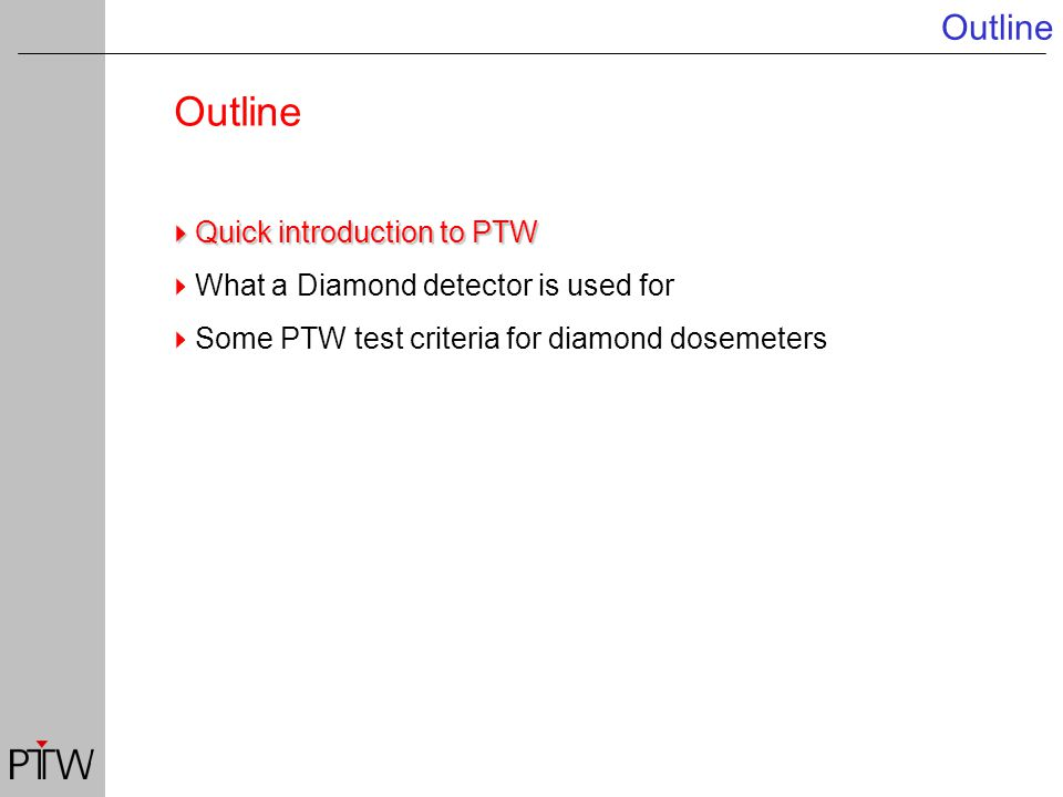 Outline  Quick introduction to PTW  What a Diamond detector is used for  Some PTW test criteria for diamond dosemeters
