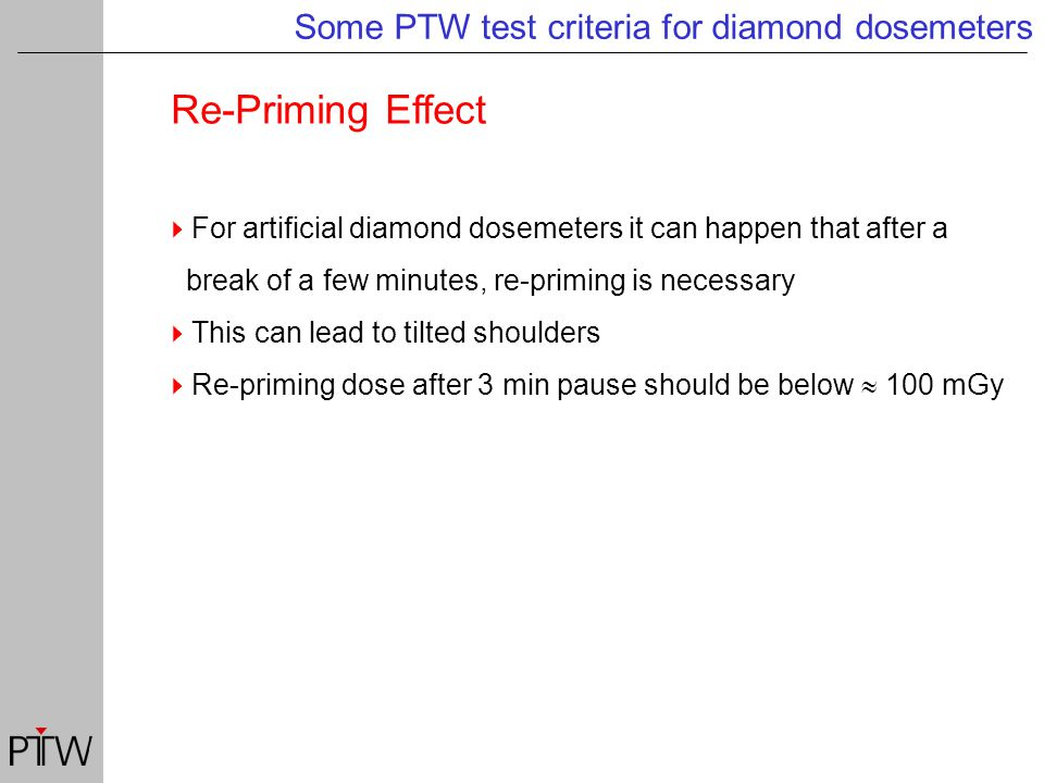 Re-Priming Effect Some PTW test criteria for diamond dosemeters  For artificial diamond dosemeters it can happen that after a break of a few minutes, re-priming is necessary  This can lead to tilted shoulders  Re-priming dose after 3 min pause should be below  100 mGy