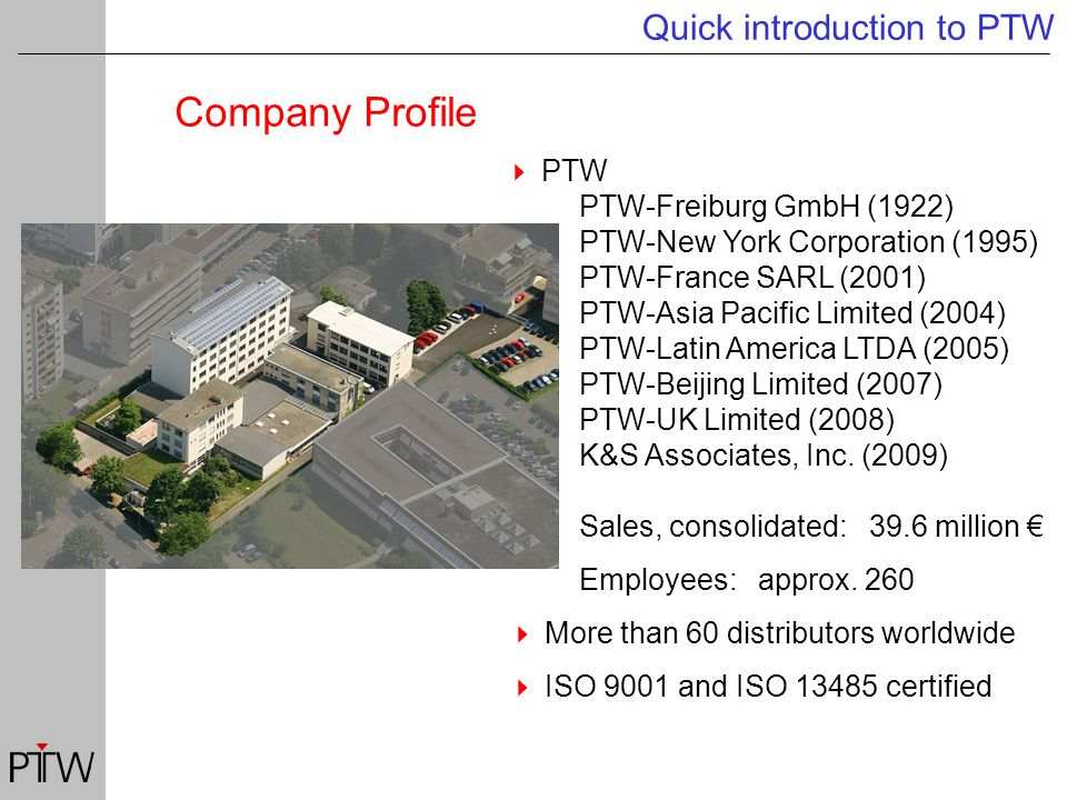 Company Profile Quick introduction to PTW  PTW PTW-Freiburg GmbH (1922) PTW-New York Corporation (1995) PTW-France SARL (2001) PTW-Asia Pacific Limited (2004) PTW-Latin America LTDA (2005) PTW-Beijing Limited (2007) PTW-UK Limited (2008) K&S Associates, Inc.